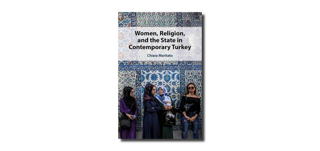 Women, Religion and the State in Contemporary Turkey, by Chiara Maritato